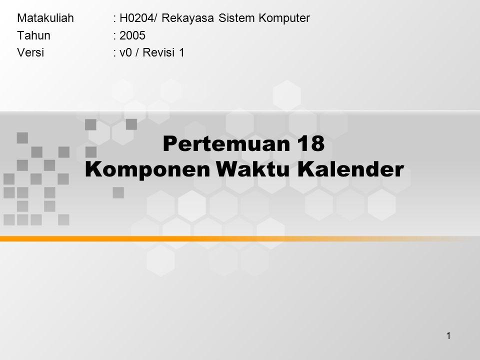 1 Pertemuan 18 Komponen Waktu Kalender Matakuliah: H0204/ Rekayasa Sistem Komputer Tahun: 2005 Versi: v0 / Revisi 1