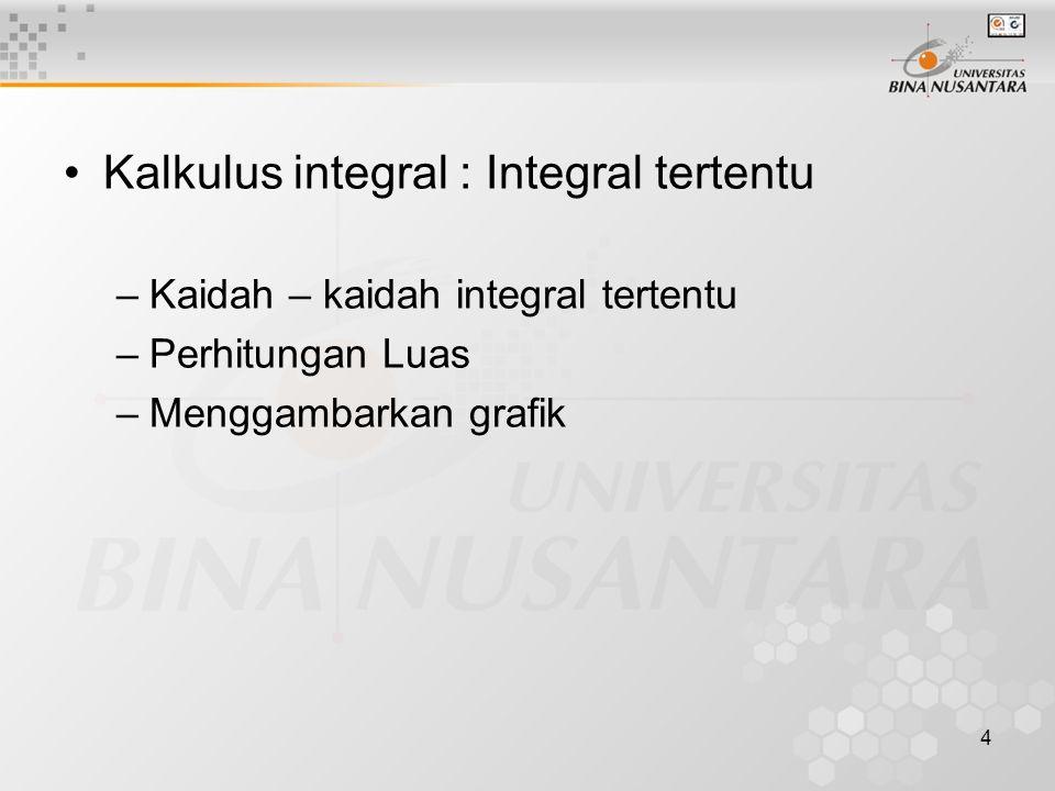 4 Kalkulus integral : Integral tertentu –Kaidah – kaidah integral tertentu –Perhitungan Luas –Menggambarkan grafik