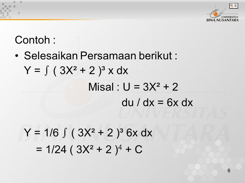 6 Contoh : Selesaikan Persamaan berikut : Y = ∫ ( 3X² + 2 )³ x dx Misal : U = 3X² + 2 du / dx = 6x dx Y = 1/6 ∫ ( 3X² + 2 )³ 6x dx = 1/24 ( 3X² + 2 ) 4 + C