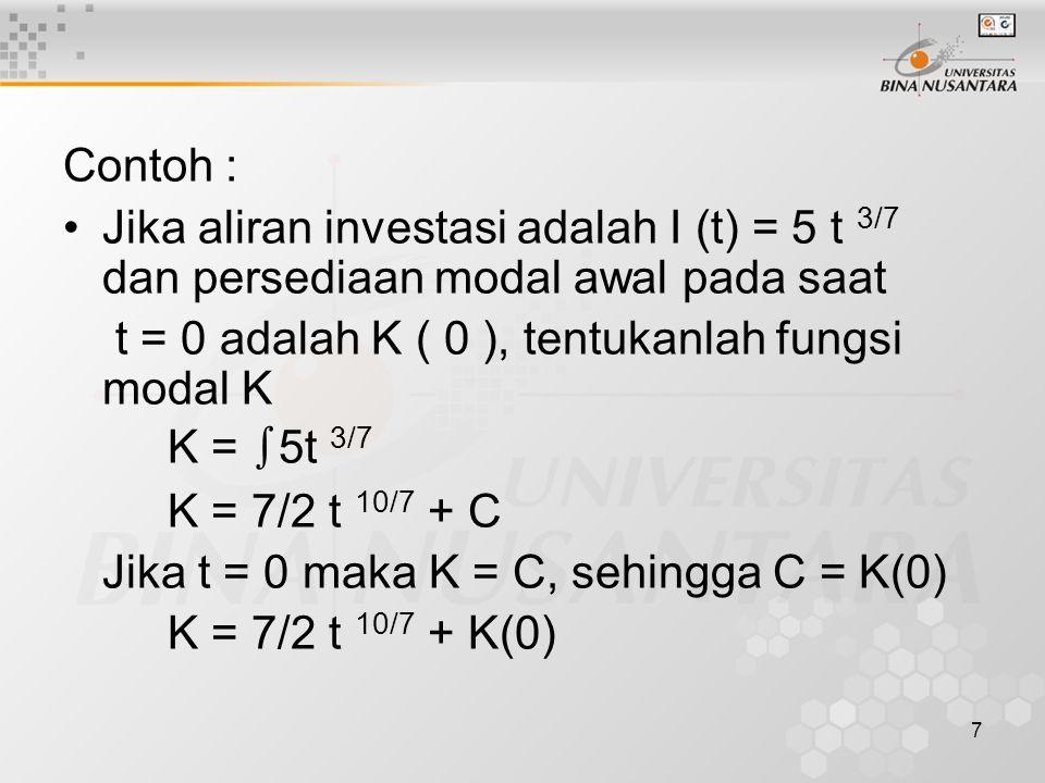 7 Contoh : Jika aliran investasi adalah I (t) = 5 t 3/7 dan persediaan modal awal pada saat t = 0 adalah K ( 0 ), tentukanlah fungsi modal K K = ∫ 5t 3/7 K = 7/2 t 10/7 + C Jika t = 0 maka K = C, sehingga C = K(0) K = 7/2 t 10/7 + K(0)