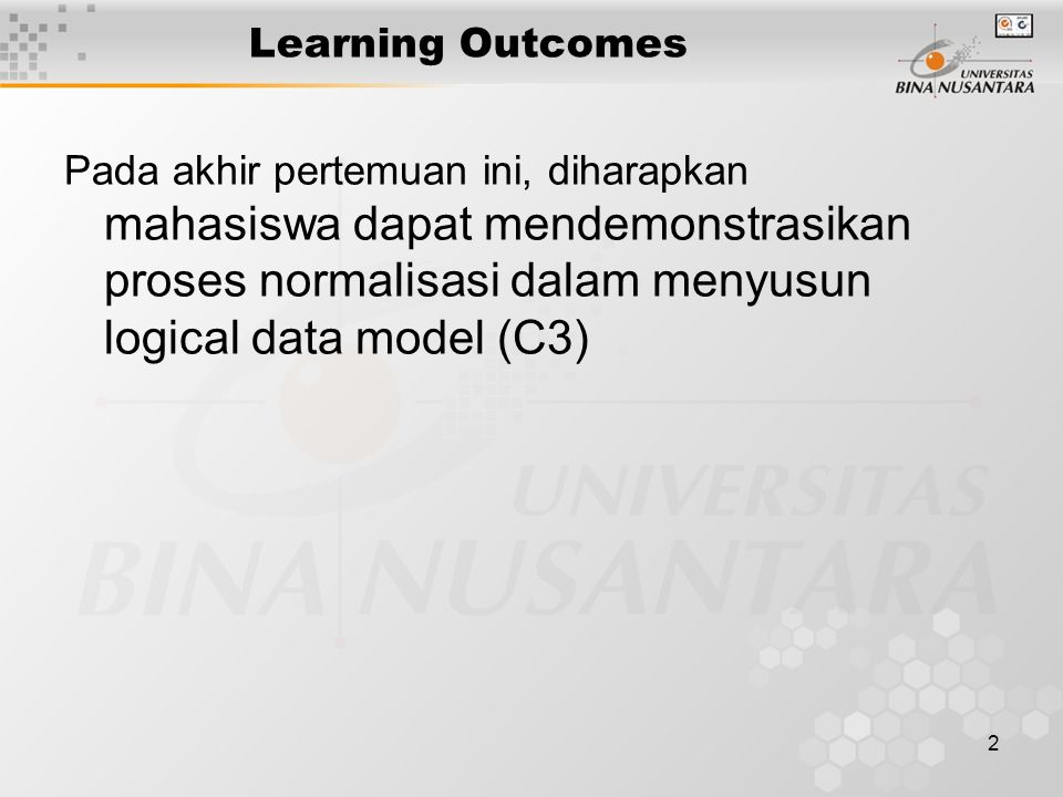2 Learning Outcomes Pada akhir pertemuan ini, diharapkan mahasiswa dapat mendemonstrasikan proses normalisasi dalam menyusun logical data model (C3)