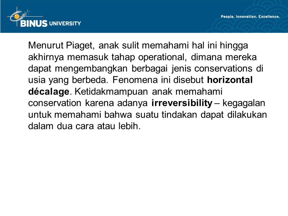 Menurut Piaget, anak sulit memahami hal ini hingga akhirnya memasuk tahap operational, dimana mereka dapat mengembangkan berbagai jenis conservations