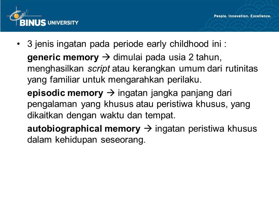 3 jenis ingatan pada periode early childhood ini : generic memory  dimulai pada usia 2 tahun, menghasilkan script atau kerangkan umum dari rutinitas