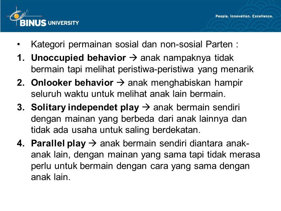 Kategori permainan sosial dan non-sosial Parten : 1.Unoccupied behavior  anak nampaknya tidak bermain tapi melihat peristiwa-peristiwa yang menarik 2