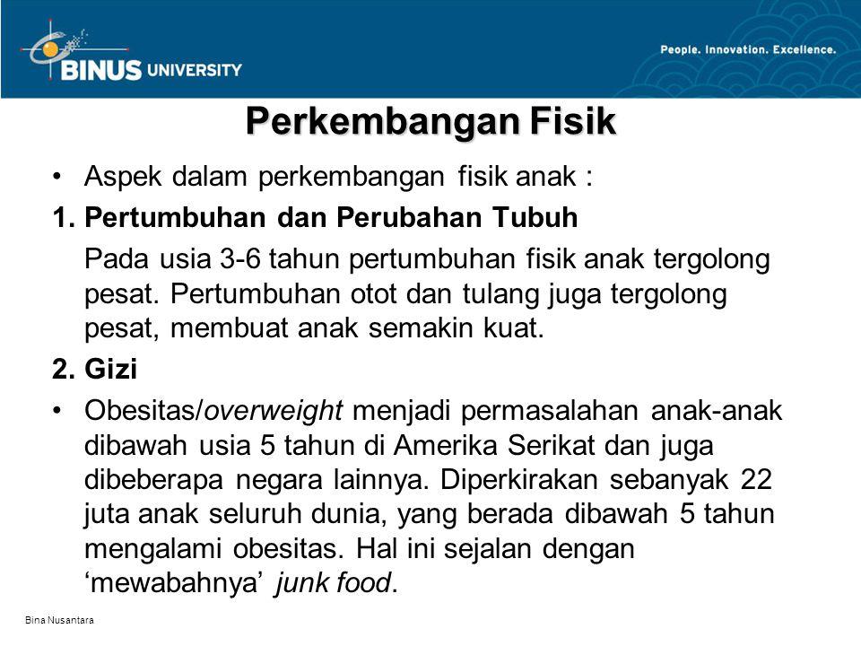 Bina Nusantara Perkembangan Fisik Aspek dalam perkembangan fisik anak : 1.Pertumbuhan dan Perubahan Tubuh Pada usia 3-6 tahun pertumbuhan fisik anak t