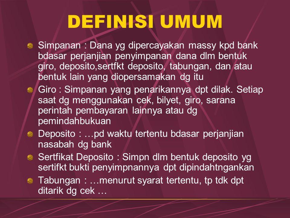 DEFINISI UMUM Simpanan : Dana yg dipercayakan massy kpd bank bdasar perjanjian penyimpanan dana dlm bentuk giro, deposito,sertfkt deposito, tabungan,