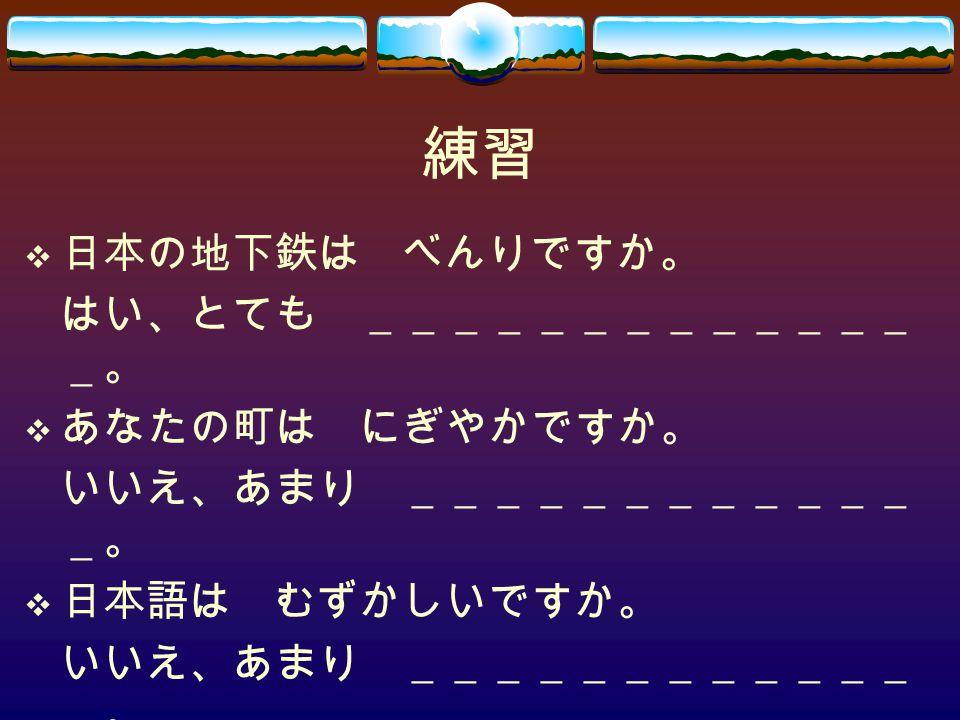 練習  日本の地下鉄は べんりですか。 はい、とても _____________ _。  あなたの町は にぎやかですか。 いいえ、あまり ____________ _。  日本語は むずかしいですか。 いいえ、あまり ____________ _。
