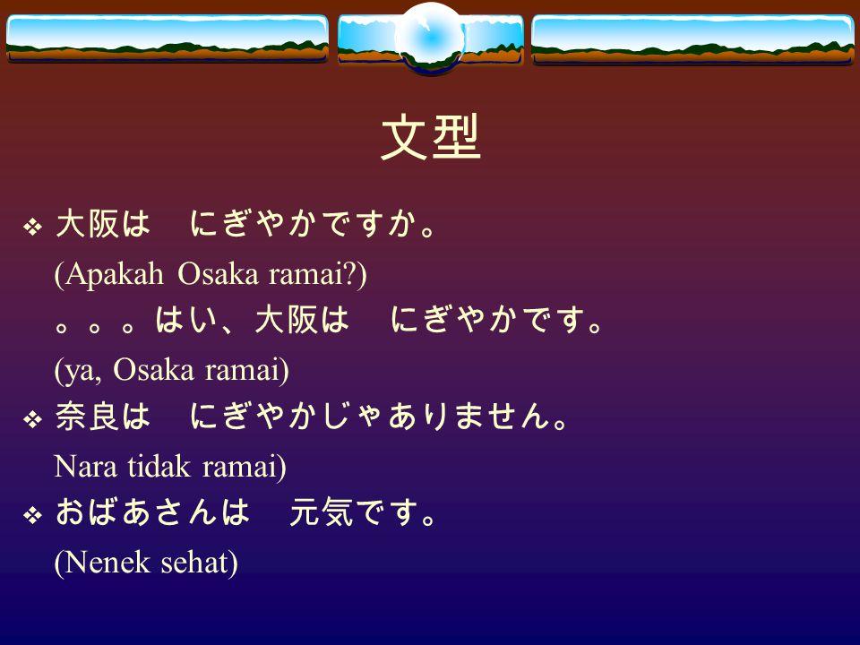 文型  大阪は にぎやかですか。 (Apakah Osaka ramai?) 。。。はい、大阪は にぎやかです。 (ya, Osaka ramai)  奈良は にぎやかじゃありません。 Nara tidak ramai)  おばあさんは 元気です。 (Nenek sehat)