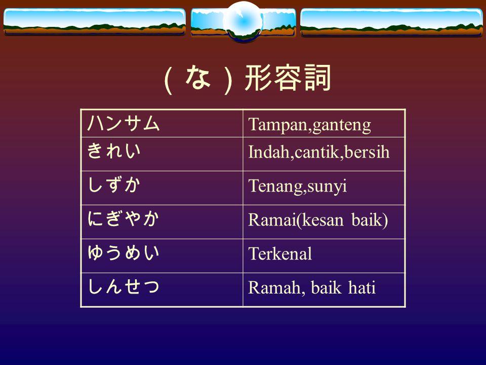 (な)形容詞 ハンサム Tampan,ganteng きれい Indah,cantik,bersih しずか Tenang,sunyi にぎやか Ramai(kesan baik) ゆうめい Terkenal しんせつ Ramah, baik hati