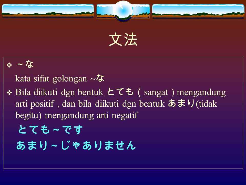 文法  ~な kata sifat golongan ~ な  Bila diikuti dgn bentuk とても( sangat ) mengandung arti positif, dan bila diikuti dgn bentuk あまり (tidak begitu) mengandung arti negatif とても~です あまり~じゃありません