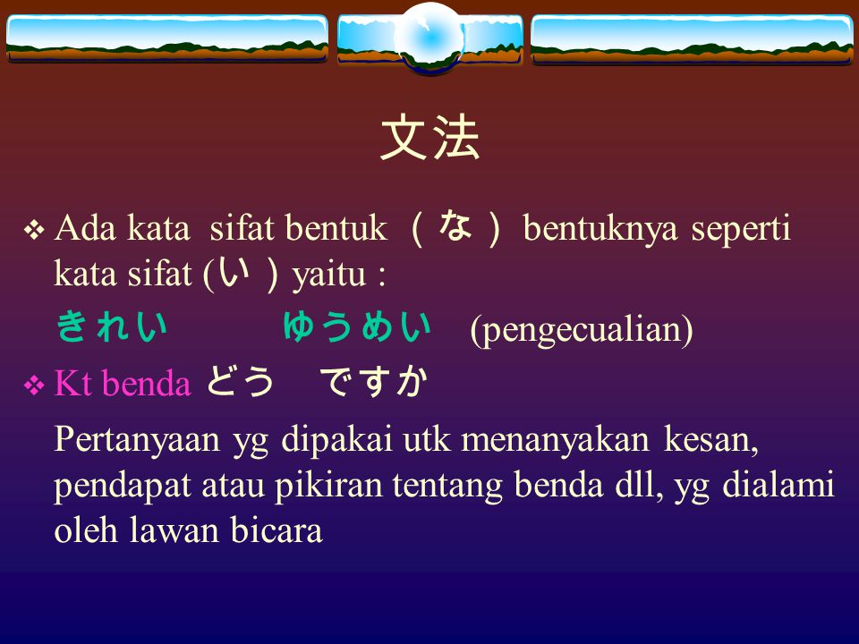 文法  Ada kata sifat bentuk (な) bentuknya seperti kata sifat ( い) yaitu : きれいゆうめい (pengecualian)  Kt benda どう ですか Pertanyaan yg dipakai utk menanyakan kesan, pendapat atau pikiran tentang benda dll, yg dialami oleh lawan bicara