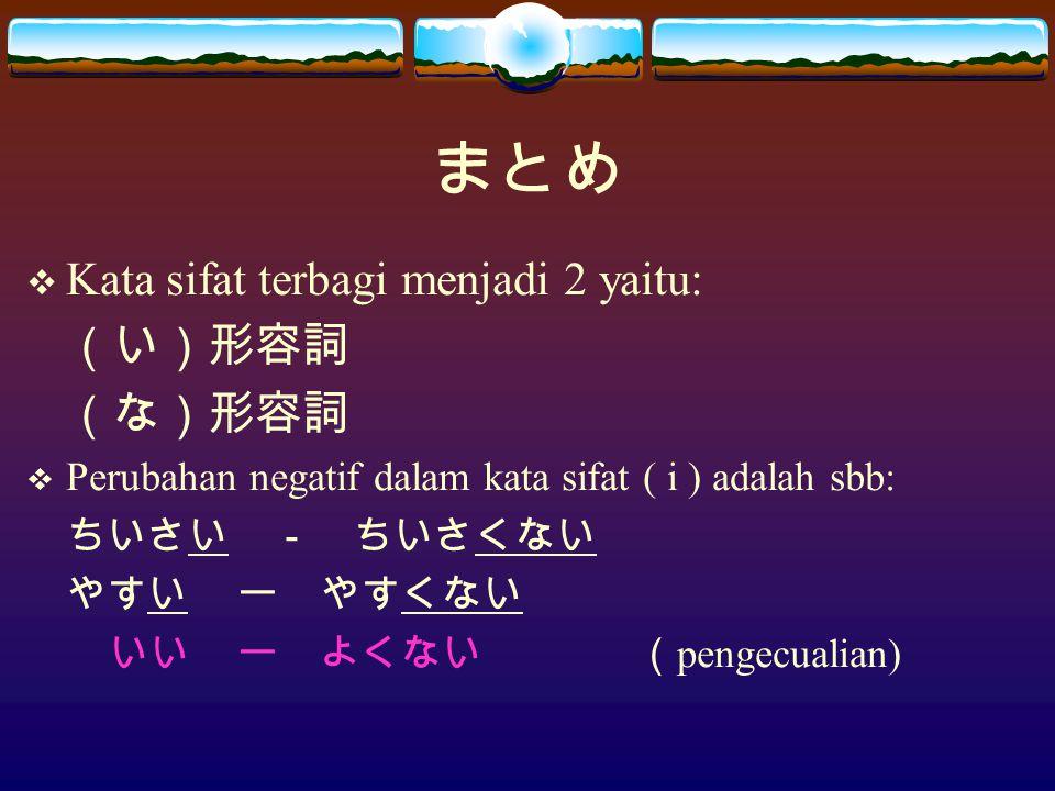 まとめ  Kata sifat terbagi menjadi 2 yaitu: (い)形容詞 (な)形容詞  Perubahan negatif dalam kata sifat ( i ) adalah sbb: ちいさい - ちいさくない やすいー やすくない いいー よくない ( pengecualian)