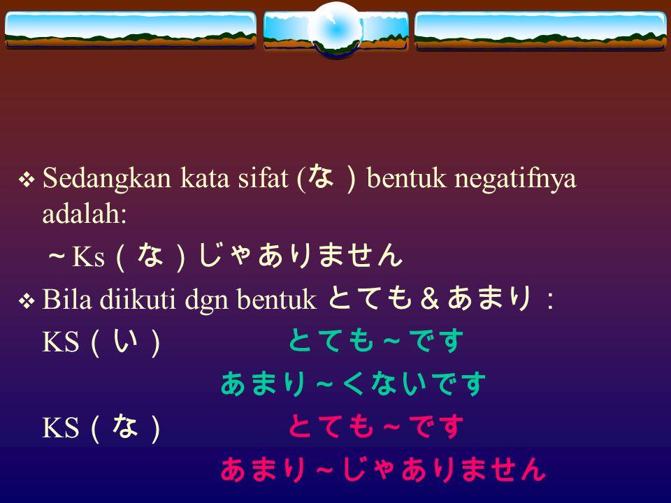  Sedangkan kata sifat ( な) bentuk negatifnya adalah: ~ Ks (な)じゃありません  Bila diikuti dgn bentuk とても&あまり: KS (い)とても~です あまり~くないです KS (な)とても~です あまり~じゃありません