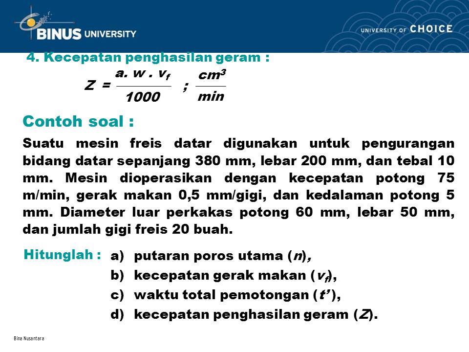 Bina Nusantara 4. Kecepatan penghasilan geram : Z = ; a. w. v f 1000 cm 3 min Contoh soal : Suatu mesin freis datar digunakan untuk pengurangan bidang