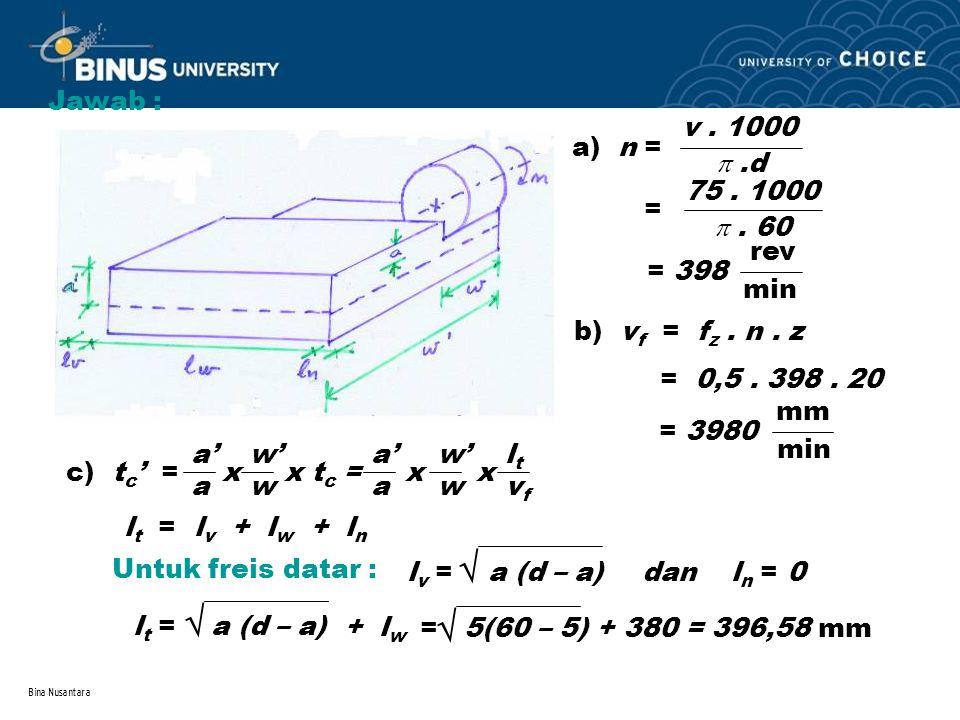Bina Nusantara Jawab : a) n = v. 1000 .d = . 60 75. 1000 rev min = 398 b) v f = f z. n. z = 0,5. 398. 20 mm min = 3980 c) t c ' = x x t c = x x a' a
