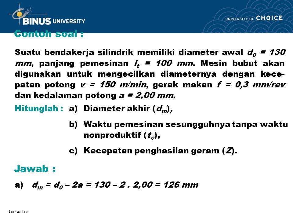 Bina Nusantara Contoh soal : Suatu bendakerja silindrik memiliki diameter awal d 0 = 130 mm, panjang pemesinan l t = 100 mm. Mesin bubut akan digunaka