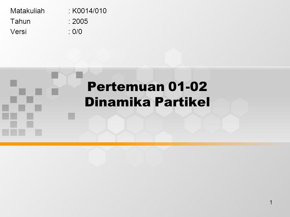 1 Pertemuan 01-02 Dinamika Partikel Matakuliah: K0014/010 Tahun: 2005 Versi: 0/0