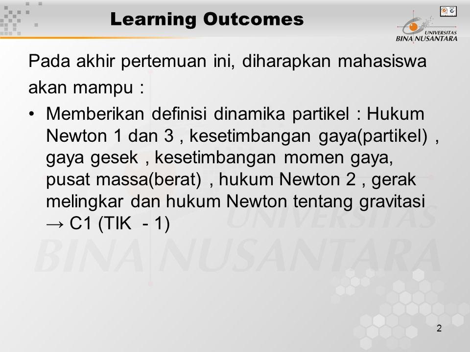 2 Learning Outcomes Pada akhir pertemuan ini, diharapkan mahasiswa akan mampu : Memberikan definisi dinamika partikel : Hukum Newton 1 dan 3, kesetimb