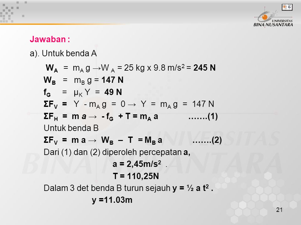 21 Jawaban : a). Untuk benda A W A = m A g →W A = 25 kg x 9.8 m/s 2 = 245 N W B = m B g = 147 N f G = μ K Y = 49 N ΣF V = Y - m A g = 0 → Y = m A g =