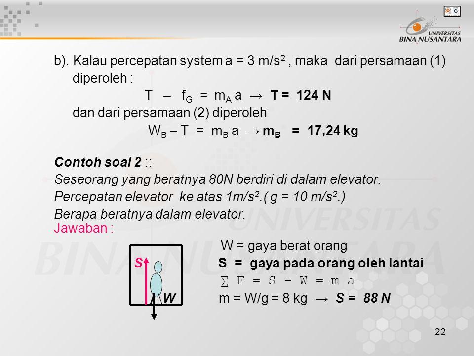 22 b). Kalau percepatan system a = 3 m/s 2, maka dari persamaan (1) diperoleh : T – f G = m A a → T = 124 N dan dari persamaan (2) diperoleh W B – T =