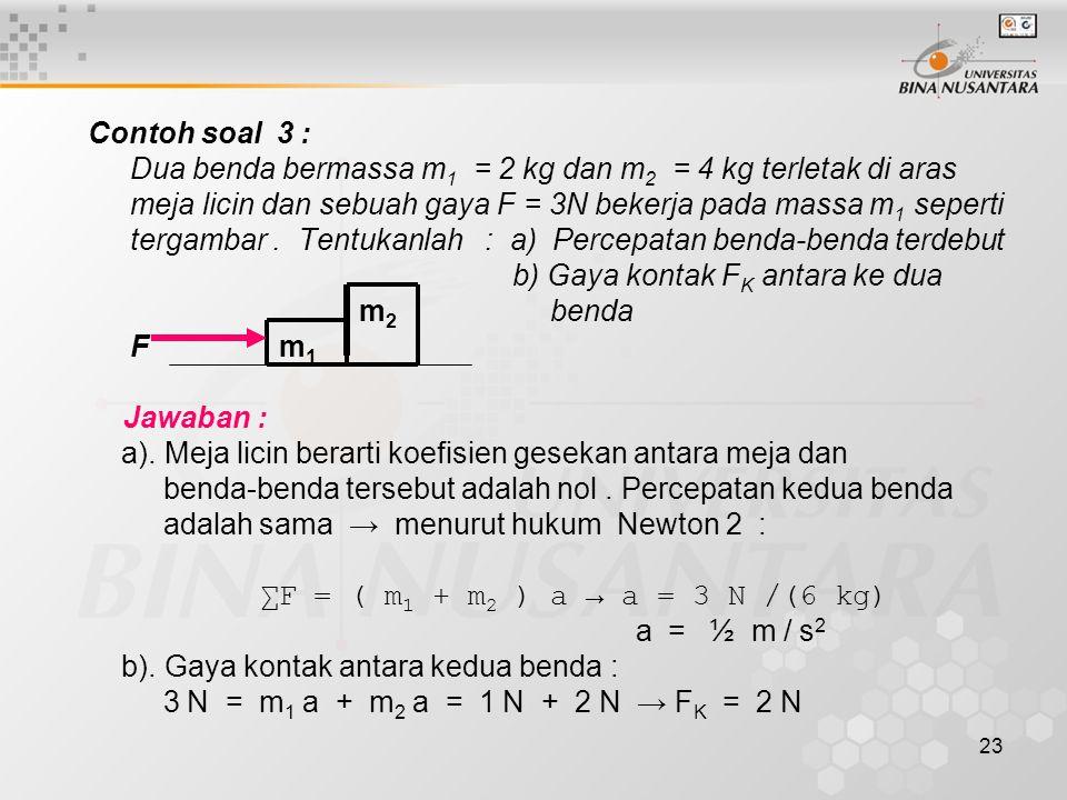23 Contoh soal 3 : Dua benda bermassa m 1 = 2 kg dan m 2 = 4 kg terletak di aras meja licin dan sebuah gaya F = 3N bekerja pada massa m 1 seperti terg