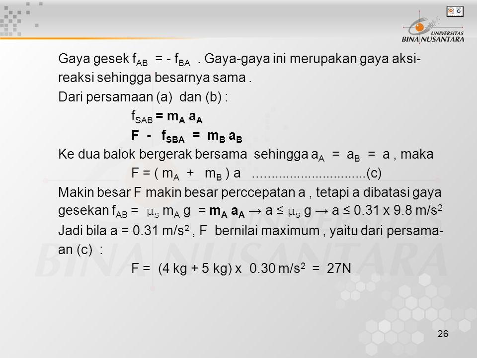 26 Gaya gesek f AB = - f BA. Gaya-gaya ini merupakan gaya aksi- reaksi sehingga besarnya sama. Dari persamaan (a) dan (b) : f SAB = m A a A F - f SBA