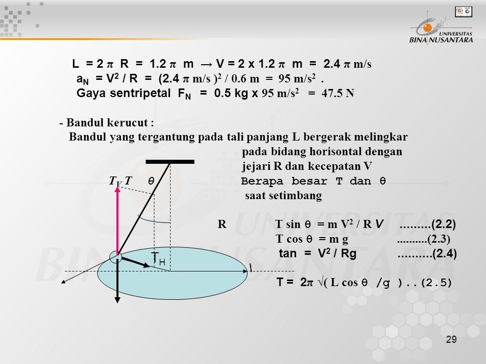 29 L = 2 π R = 1.2 π m → V = 2 x 1.2 π m = 2.4 π m/s a N = V 2 / R = (2.4 π m/s ) 2 / 0.6 m = 95 m/s 2. Gaya sentripetal F N = 0.5 kg x 95 m/s 2 = 47.