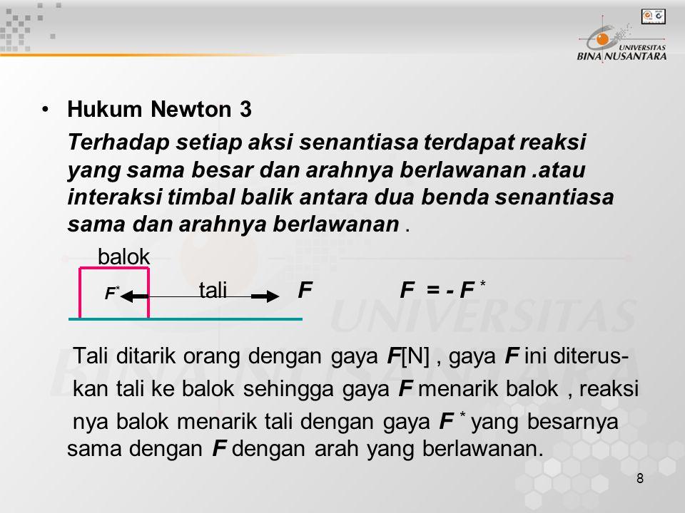8 Hukum Newton 3 Terhadap setiap aksi senantiasa terdapat reaksi yang sama besar dan arahnya berlawanan.atau interaksi timbal balik antara dua benda s