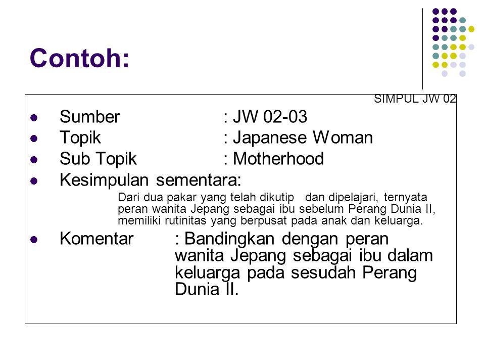 SIMPUL JW 02 Sumber: JW 02-03 Topik: Japanese Woman Sub Topik: Motherhood Kesimpulan sementara: Dari dua pakar yang telah dikutip dan dipelajari, ternyata peran wanita Jepang sebagai ibu sebelum Perang Dunia II, memiliki rutinitas yang berpusat pada anak dan keluarga.