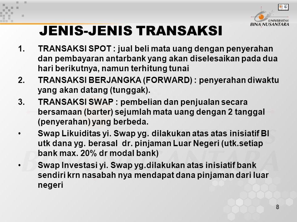 8 JENIS-JENIS TRANSAKSI 1.TRANSAKSI SPOT : jual beli mata uang dengan penyerahan dan pembayaran antarbank yang akan diselesaikan pada dua hari berikutnya, namun terhitung tunai 2.TRANSAKSI BERJANGKA (FORWARD) : penyerahan diwaktu yang akan datang (tunggak).