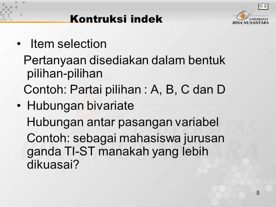 5 Kontruksi indek Item selection Pertanyaan disediakan dalam bentuk pilihan-pilihan Contoh: Partai pilihan : A, B, C dan D Hubungan bivariate Hubungan antar pasangan variabel Contoh: sebagai mahasiswa jurusan ganda TI-ST manakah yang lebih dikuasai