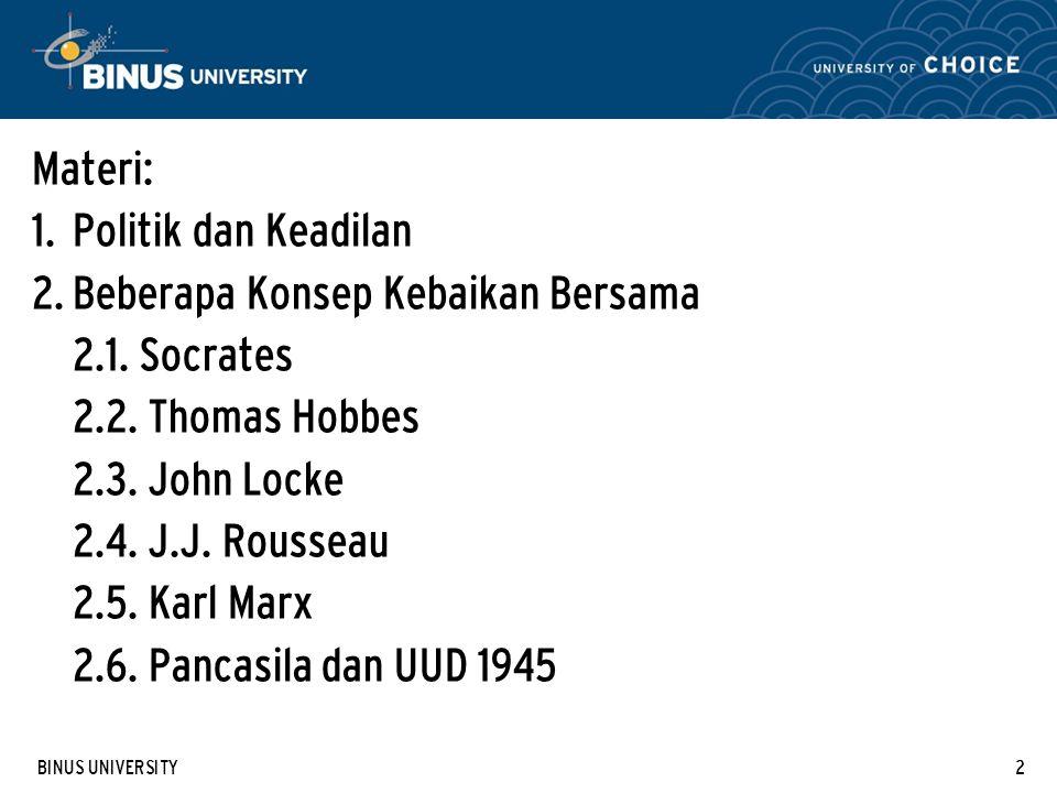 BINUS UNIVERSITY2 Materi: 1. Politik dan Keadilan 2. Beberapa Konsep Kebaikan Bersama 2.1. Socrates 2.2. Thomas Hobbes 2.3. John Locke 2.4. J.J. Rouss