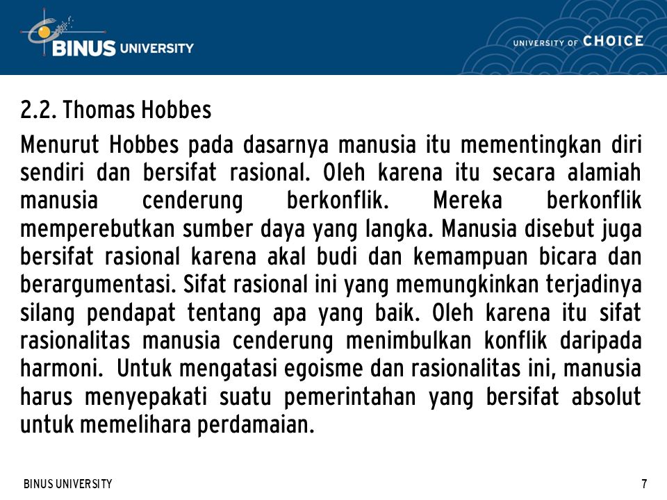 BINUS UNIVERSITY7 2.2. Thomas Hobbes Menurut Hobbes pada dasarnya manusia itu mementingkan diri sendiri dan bersifat rasional. Oleh karena itu secara
