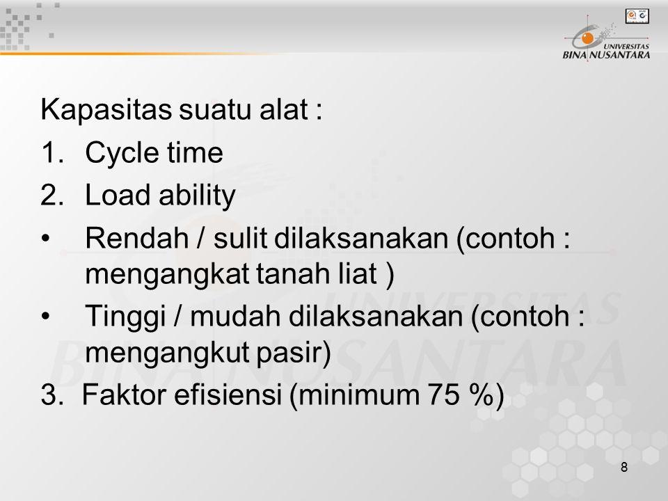 8 Kapasitas suatu alat : 1.Cycle time 2.Load ability Rendah / sulit dilaksanakan (contoh : mengangkat tanah liat ) Tinggi / mudah dilaksanakan (contoh
