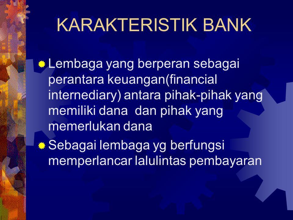 KARAKTERISTIK BANK  Lembaga yang berperan sebagai perantara keuangan(financial internediary) antara pihak-pihak yang memiliki dana dan pihak yang mem