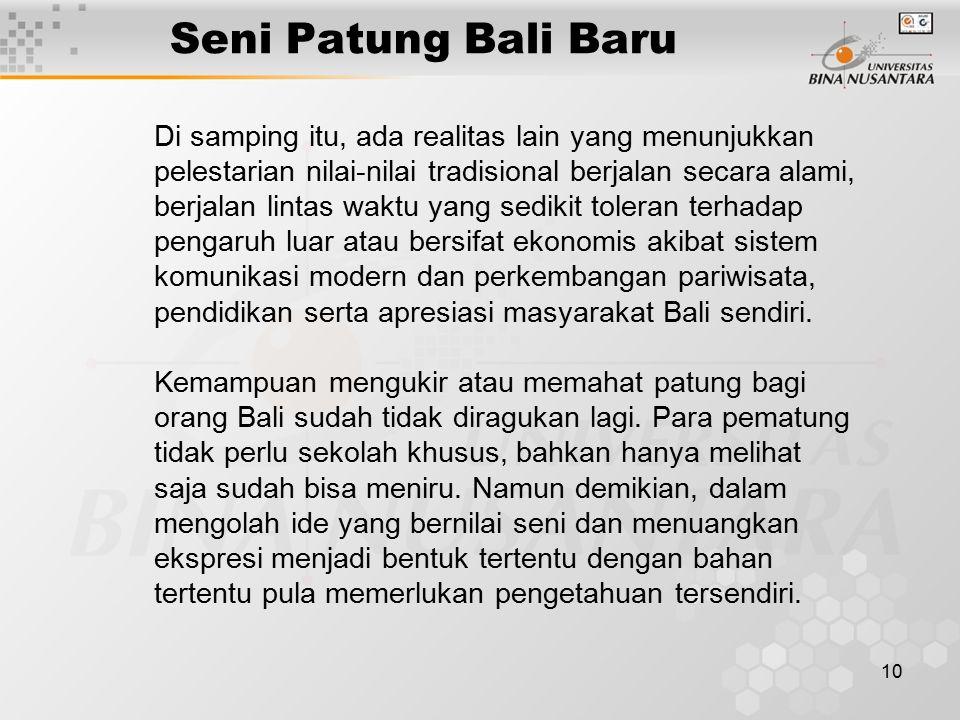 11 Seni Patung Bali Baru Pengembangan dari bentuk seni patung tradisi, memanfaatkan akar kayu yang diambil dari bekas tebangan di hutan yang tidak terpakai untuk bahan patungnya dan di-finishing dengan warna arang serta kapur.