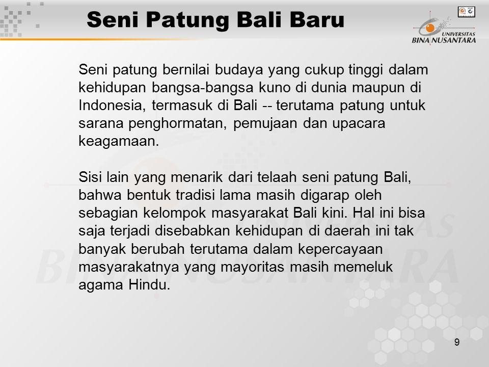9 Seni Patung Bali Baru Seni patung bernilai budaya yang cukup tinggi dalam kehidupan bangsa-bangsa kuno di dunia maupun di Indonesia, termasuk di Bal