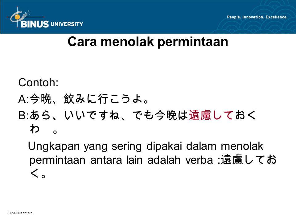 Bina Nusantara Cara menolak permintaan Contoh: A: 今晩、飲みに行こうよ。 B: あら、いいですね、でも今晩は遠慮しておく わ 。 Ungkapan yang sering dipakai dalam menolak permintaan antara lain adalah verba : 遠慮してお く。