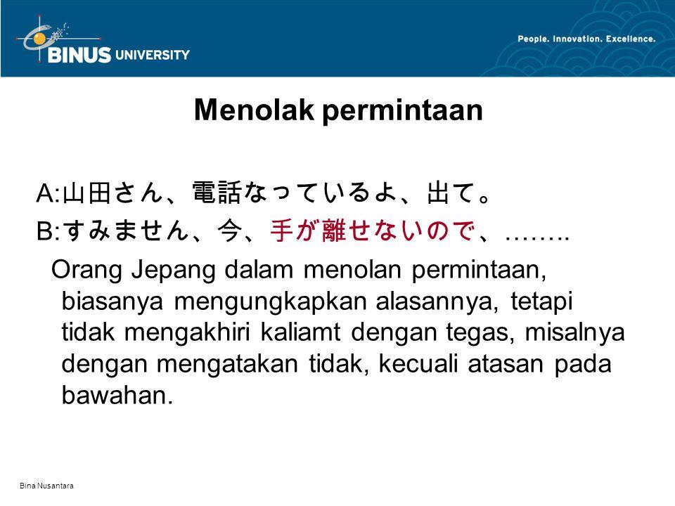 Bina Nusantara Menolak permintaan A: 山田さん、電話なっているよ、出て。 B: すみません、今、手が離せないので、 …….. Orang Jepang dalam menolan permintaan, biasanya mengungkapkan alasann