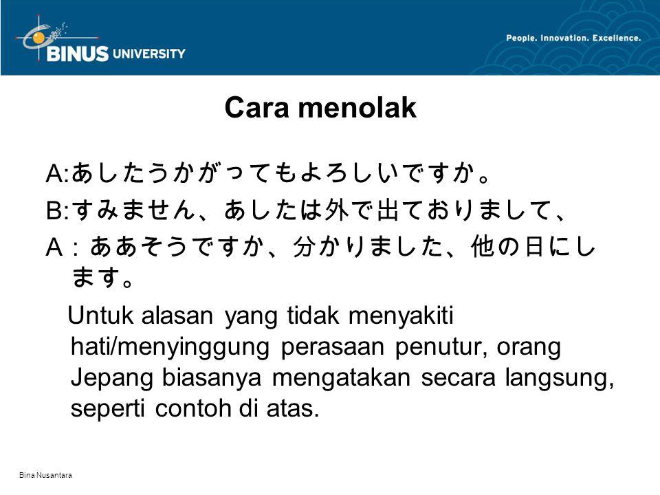 Bina Nusantara Cara menolak A: あしたうかがってもよろしいですか。 B: すみません、あしたは外で出ておりまして、 A :ああそうですか、分かりました、他の日にし ます。 Untuk alasan yang tidak menyakiti hati/menyinggung perasaan penutur, orang Jepang biasanya mengatakan secara langsung, seperti contoh di atas.