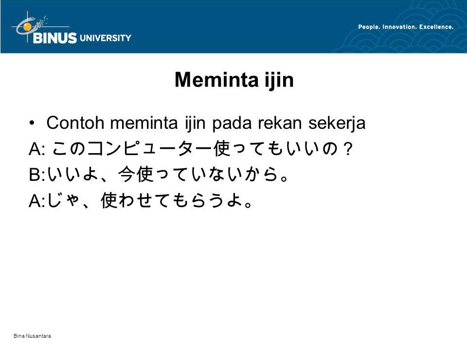 Bina Nusantara Meminta ijin Contoh meminta ijin pada rekan sekerja A: このコンピューター使ってもいいの? B: いいよ、今使っていないから。 A: じゃ、使わせてもらうよ。