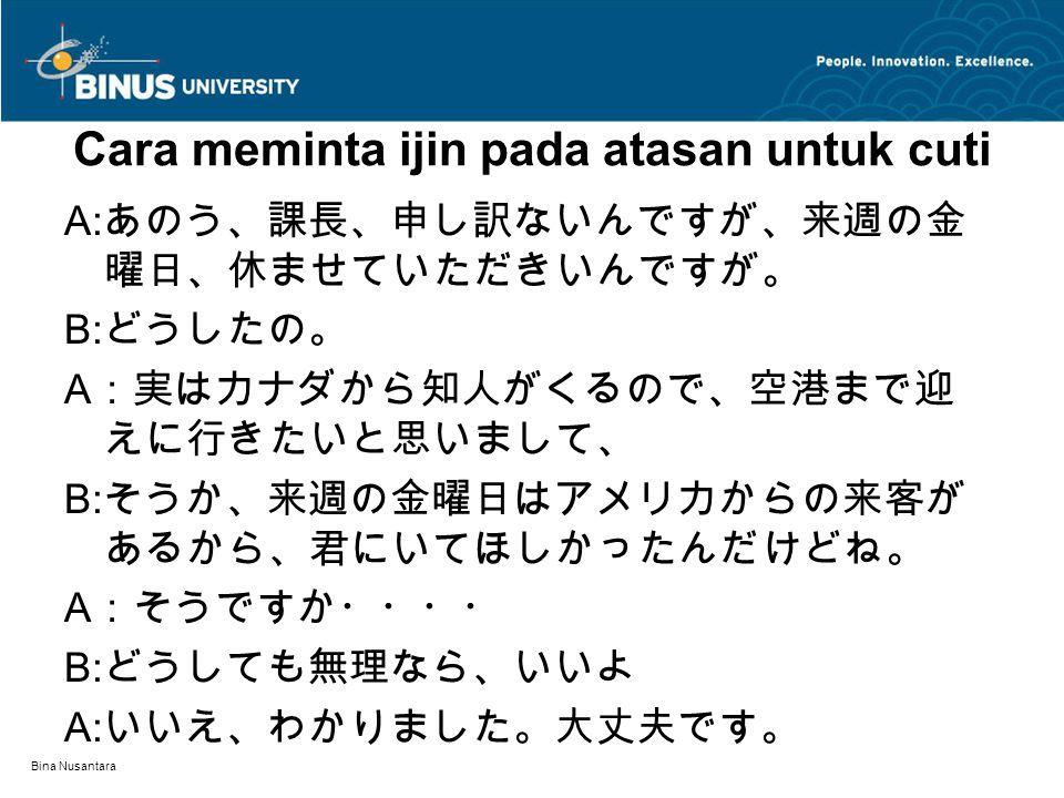 Bina Nusantara Cara meminta ijin pada atasan untuk cuti A: あのう、課長、申し訳ないんですが、来週の金 曜日、休ませていただきいんですが。 B: どうしたの。 A :実はカナダから知人がくるので、空港まで迎 えに行きたいと思いまして、 B: そうか、来週の金曜日はアメリカからの来客が あるから、君にいてほしかったんだけどね。 A :そうですか・・・・ B: どうしても無理なら、いいよ A: いいえ、わかりました。大丈夫です。