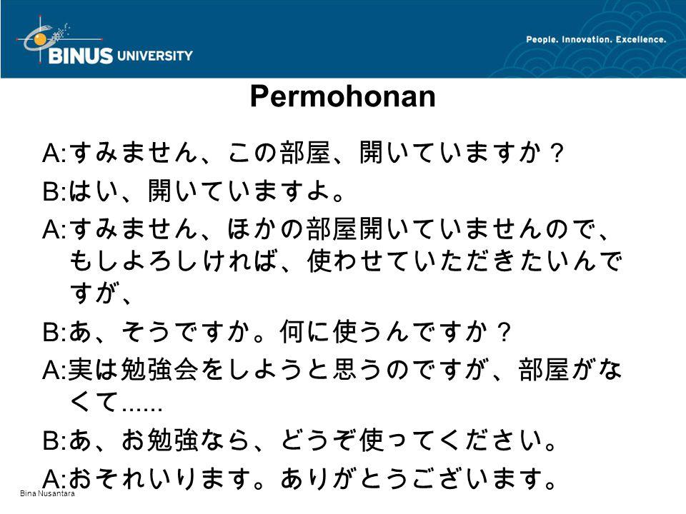 Bina Nusantara Permohonan A: すみません、この部屋、開いていますか? B: はい、開いていますよ。 A: すみません、ほかの部屋開いていませんので、 もしよろしければ、使わせていただきたいんで すが、 B: あ、そうですか。何に使うんですか? A: 実は勉強会をしようと思うのですが、部屋がな くて......