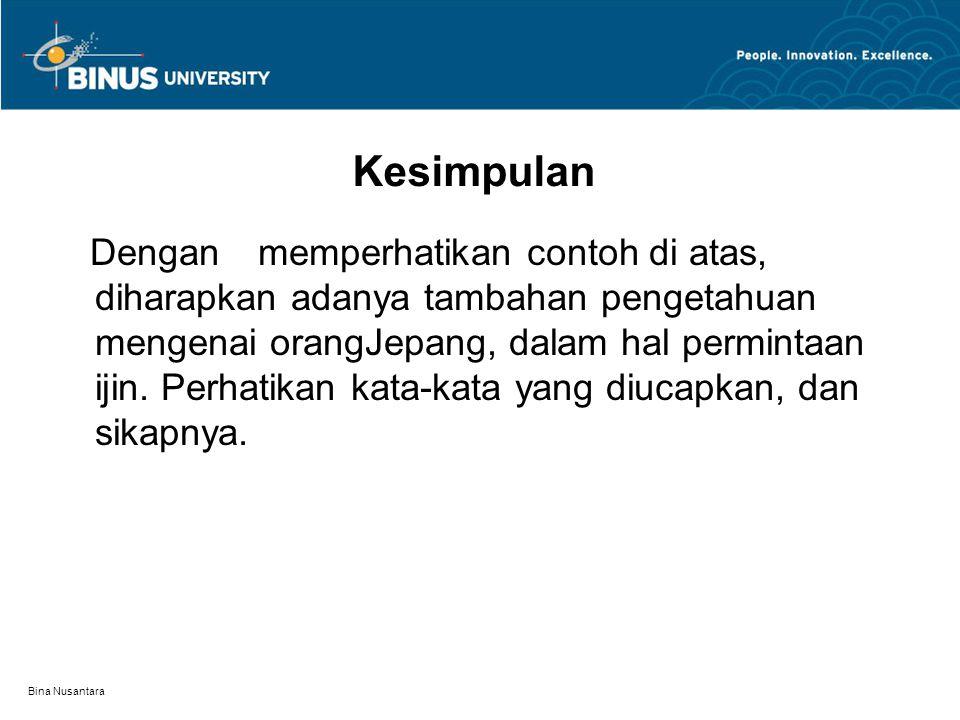 Bina Nusantara Kesimpulan Dengan memperhatikan contoh di atas, diharapkan adanya tambahan pengetahuan mengenai orangJepang, dalam hal permintaan ijin.