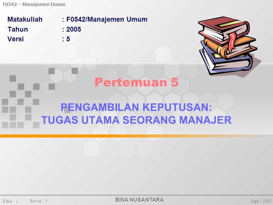BINA NUSANTARA F0542 – Manajemen Umum Edisi : 1Revisi : 5Sept - 2005 Pertemuan 5 PENGAMBILAN KEPUTUSAN: TUGAS UTAMA SEORANG MANAJER Matakuliah: F0542/Manajemen Umum Tahun: 2005 Versi: 5
