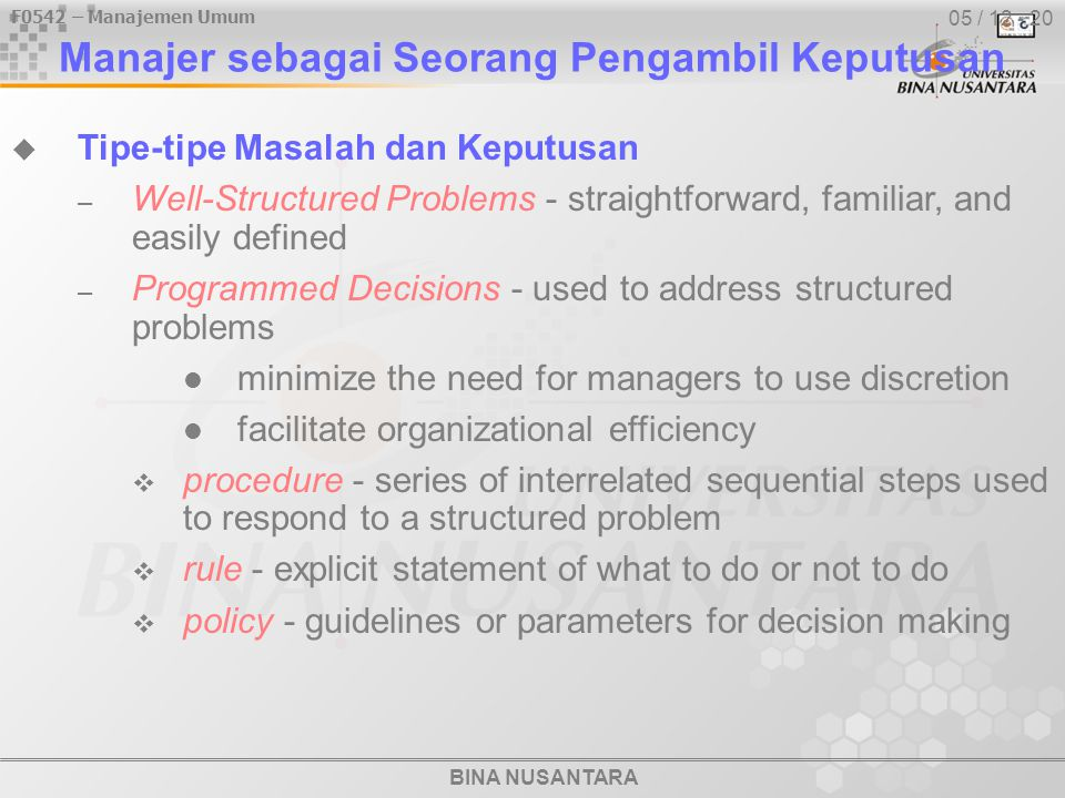 BINA NUSANTARA F0542 – Manajemen Umum 05 / 12 - 20  Tipe-tipe Masalah dan Keputusan – Well-Structured Problems - straightforward, familiar, and easily defined – Programmed Decisions - used to address structured problems minimize the need for managers to use discretion facilitate organizational efficiency  procedure - series of interrelated sequential steps used to respond to a structured problem  rule - explicit statement of what to do or not to do  policy - guidelines or parameters for decision making Manajer sebagai Seorang Pengambil Keputusan