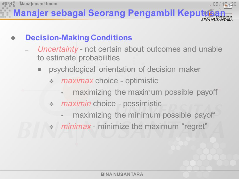 BINA NUSANTARA F0542 – Manajemen Umum 05 / 17 - 20  Decision-Making Conditions – Uncertainty - not certain about outcomes and unable to estimate probabilities psychological orientation of decision maker  maximax choice - optimistic maximizing the maximum possible payoff  maximin choice - pessimistic maximizing the minimum possible payoff  minimax - minimize the maximum regret Manajer sebagai Seorang Pengambil Keputusan