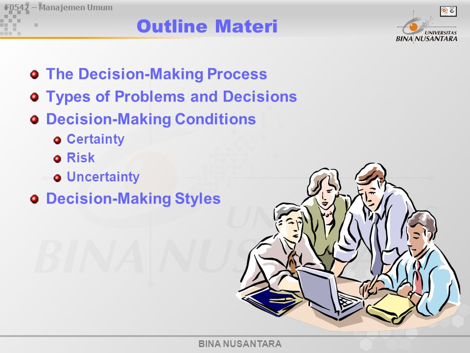 BINA NUSANTARA F0542 – Manajemen Umum 05 / 12 - 20  Tipe-tipe Masalah dan Keputusan – Well-Structured Problems - straightforward, familiar, and easily defined – Programmed Decisions - used to address structured problems minimize the need for managers to use discretion facilitate organizational efficiency  procedure - series of interrelated sequential steps used to respond to a structured problem  rule - explicit statement of what to do or not to do  policy - guidelines or parameters for decision making Manajer sebagai Seorang Pengambil Keputusan