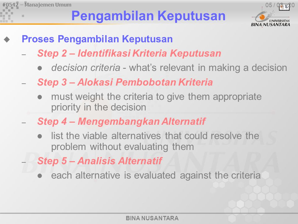 BINA NUSANTARA F0542 – Manajemen Umum 05 / 03 - 20  Proses Pengambilan Keputusan – Step 2 – Identifikasi Kriteria Keputusan decision criteria - what's relevant in making a decision – Step 3 – Alokasi Pembobotan Kriteria must weight the criteria to give them appropriate priority in the decision – Step 4 – Mengembangkan Alternatif list the viable alternatives that could resolve the problem without evaluating them – Step 5 – Analisis Alternatif each alternative is evaluated against the criteria Pengambilan Keputusan