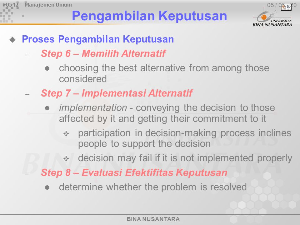 BINA NUSANTARA F0542 – Manajemen Umum 05 / 15 - 20  Decision-Making Conditions – Certainty - outcome of every alternative is known idealistic rather than realistic – Risk - able to estimate the probability of outcomes stemming from each alternative expected value - the conditional return from each possible outcome  multiply expected revenue from each outcome by the probability of each outcome Manajer sebagai Seorang Pengambil Keputusan